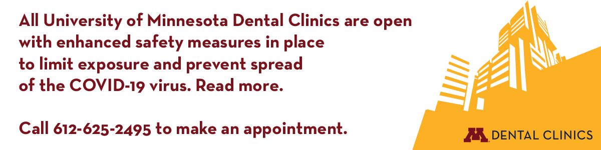 All University of Minnesota Dental Clinics are open with enhanced safety measures in place to limit exposure and prevent spread of the COVID-19 virus